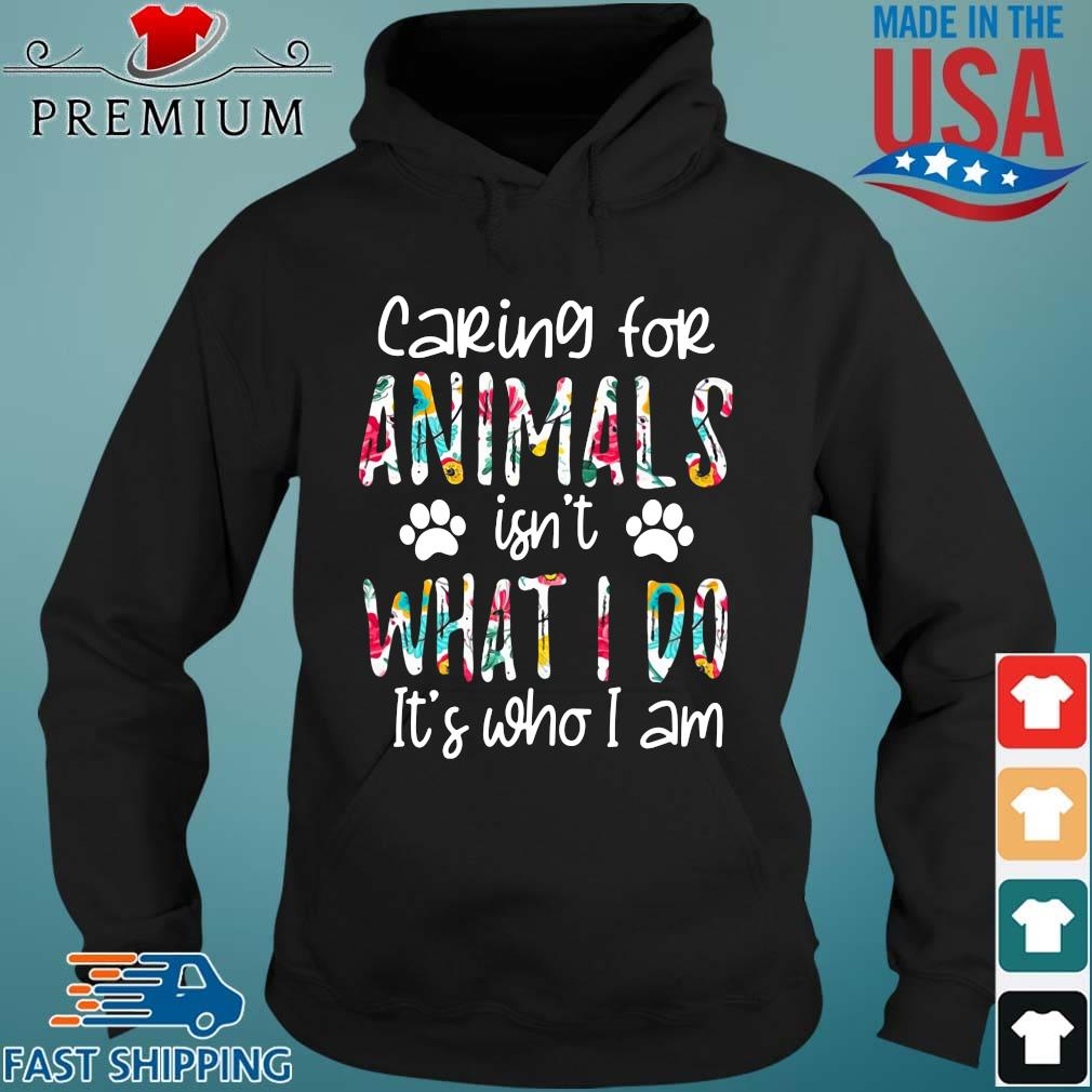2021 caring for animals isn't what I do it's who I am Hoodie den