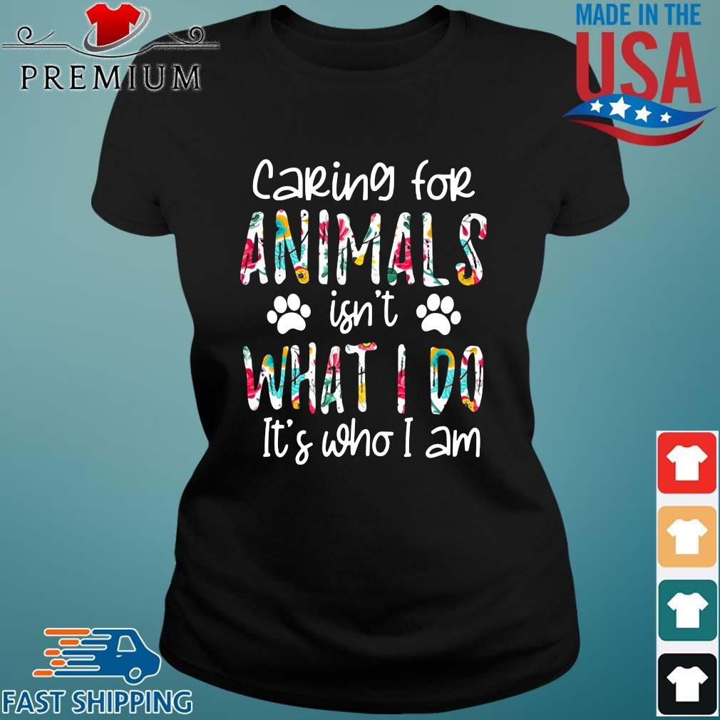 2021 caring for animals isn't what I do it's who I am Ladies den