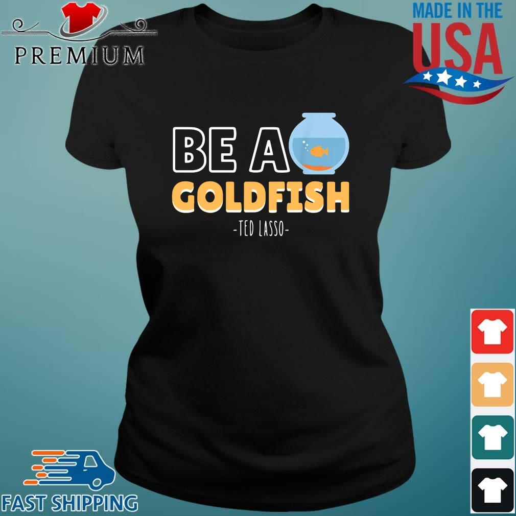 Be a goldfish ted lasso Ladies den