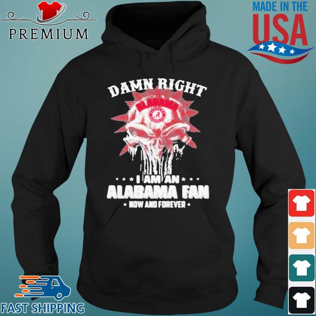 Damn Right I Am A Alabama Fan Now And Forever Skull Shirt Hoodie den