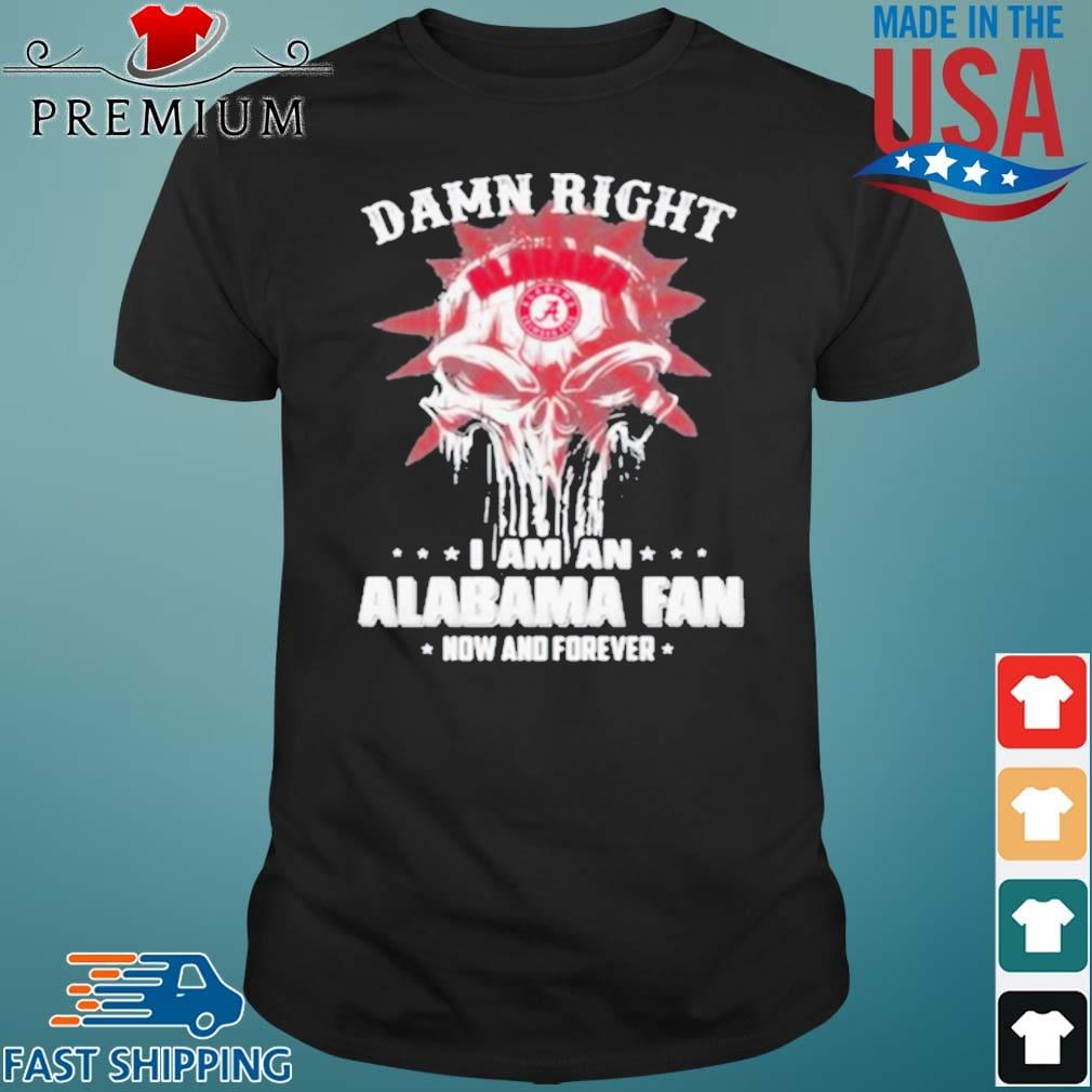 Damn Right I Am A Alabama Fan Now And Forever Skull Shirt
