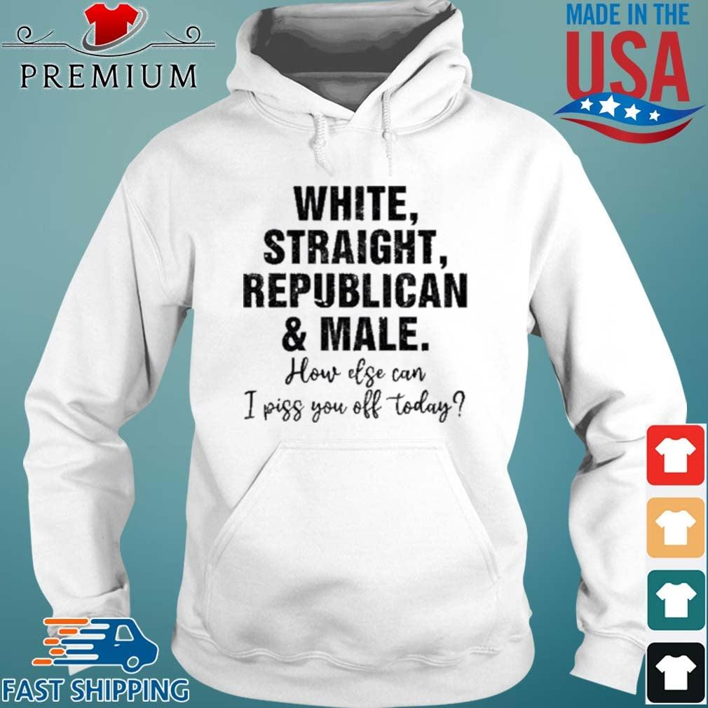 White Straight Republican And Male How Else Can I Piss You Off Today Shirt Hoodie trang