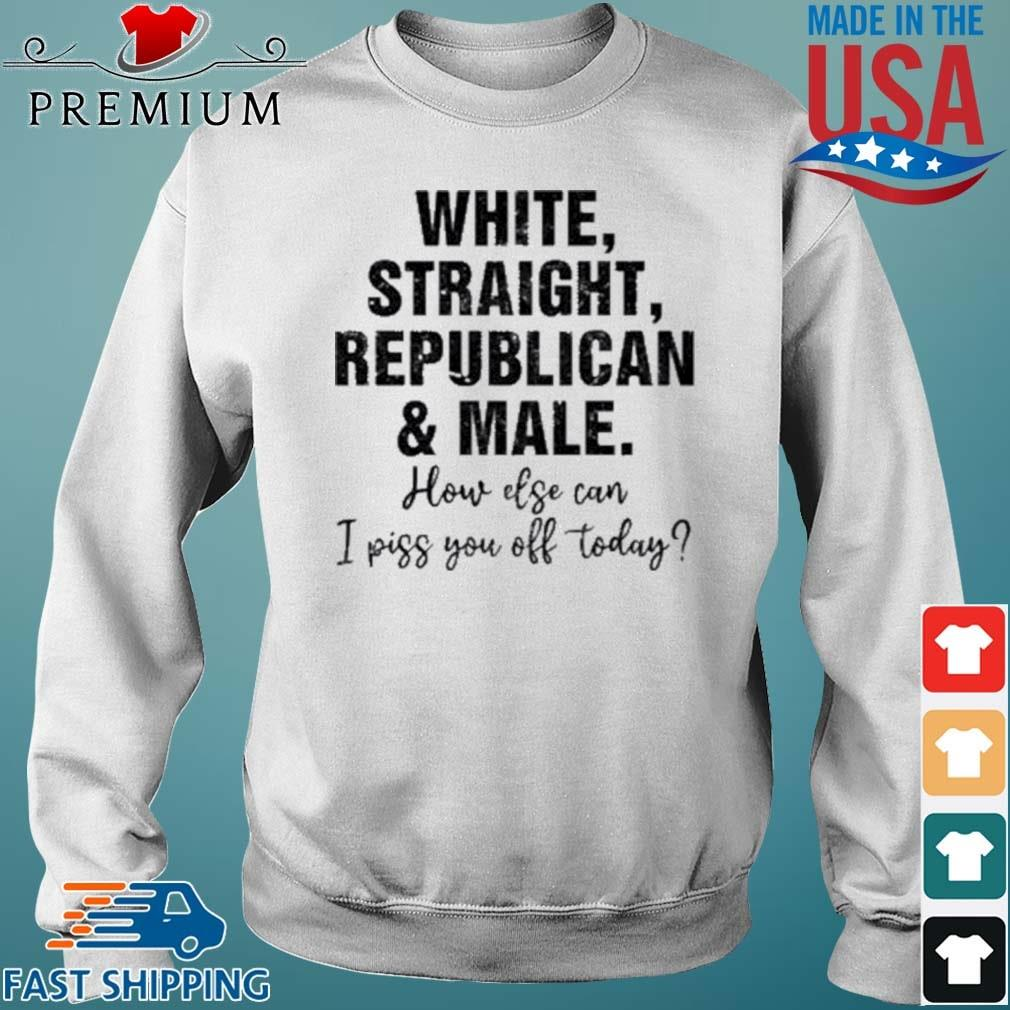 White Straight Republican And Male How Else Can I Piss You Off Today Shirt Sweater trang