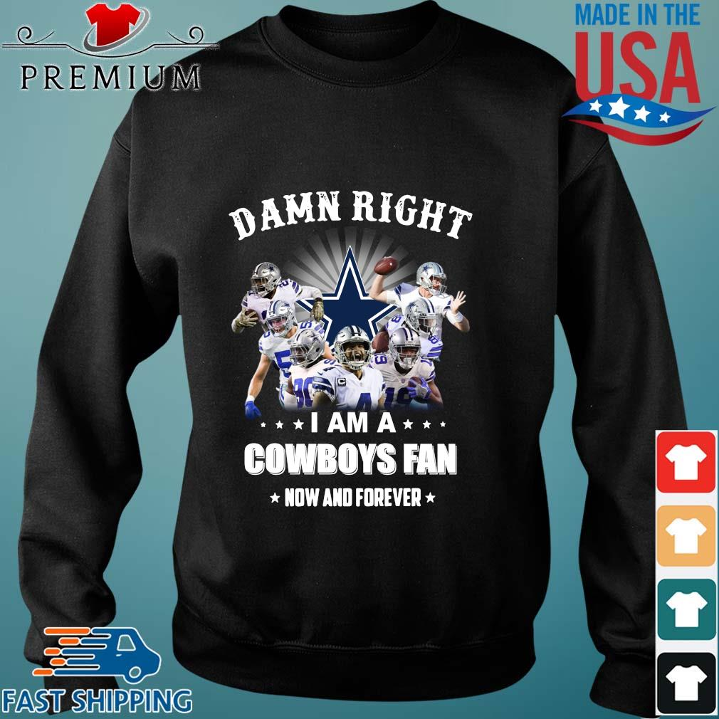 Damn right I am a Dallas Cowboys fan now and forever s Sweater den