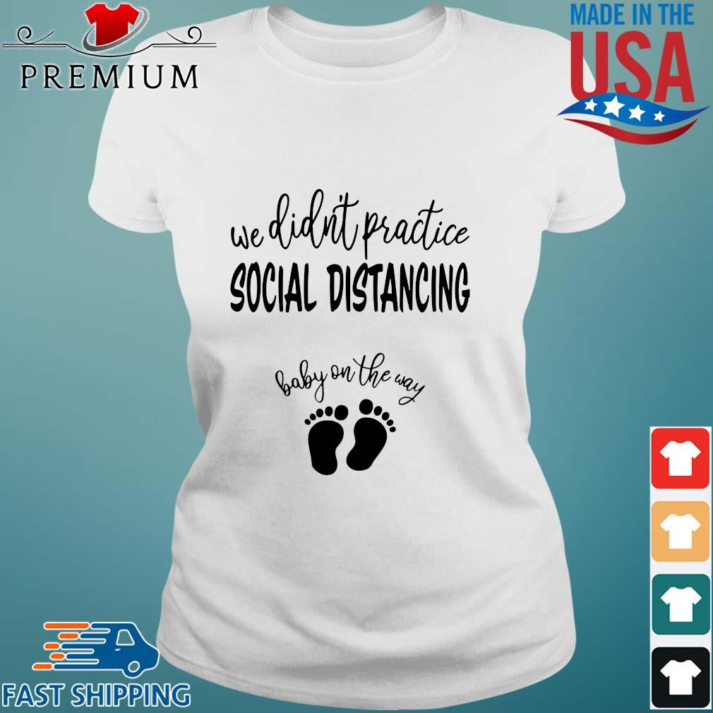 We didn_t practice social distancing baby on the way shirts Ladies trang