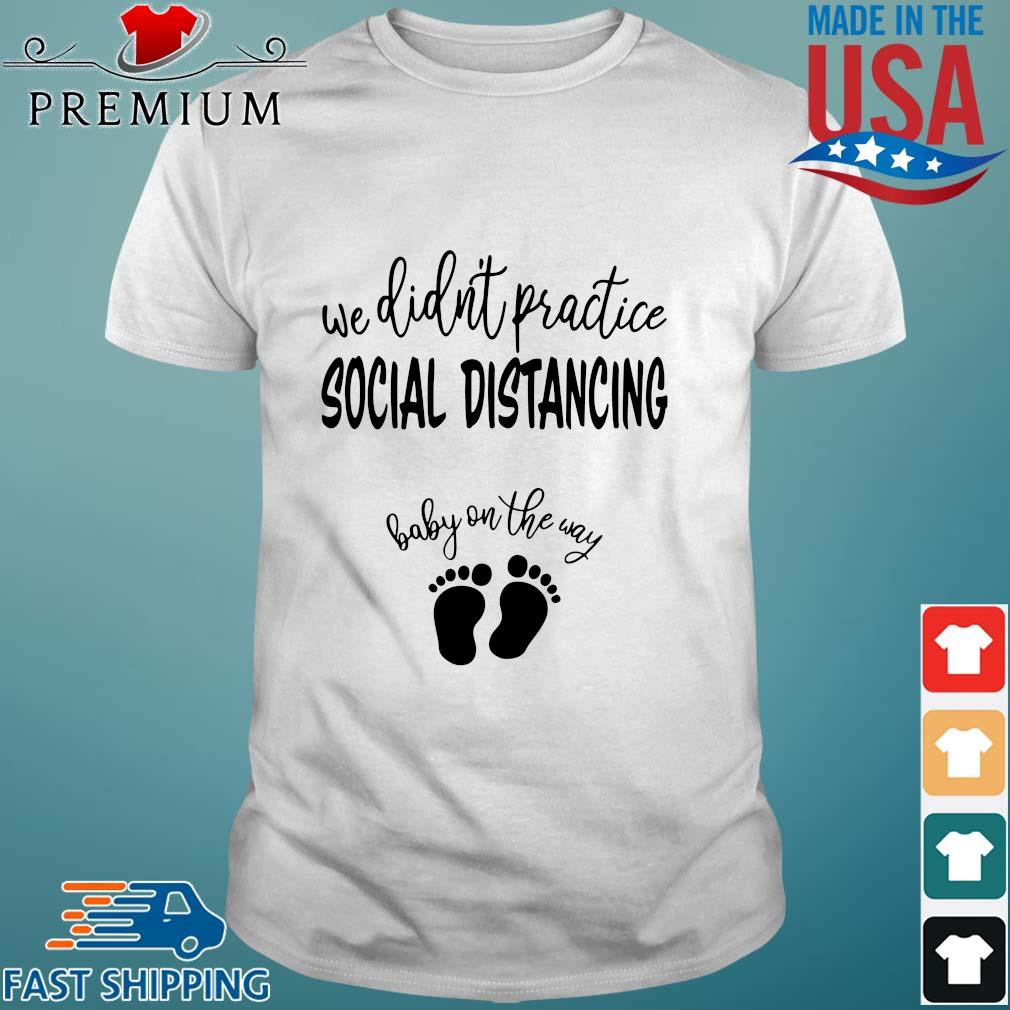 We didn_t practice social distancing baby on the way shirts