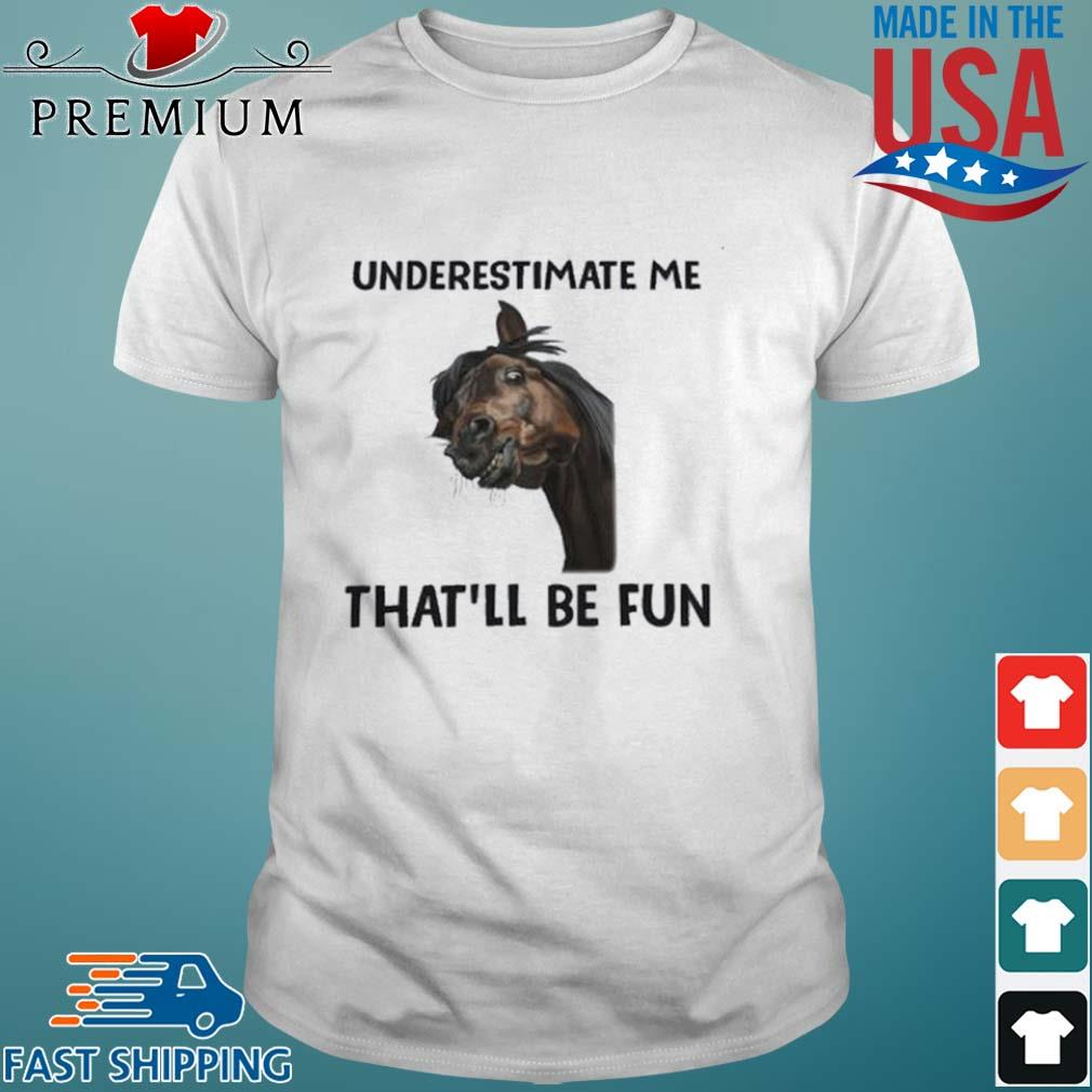 Horse Underestimate Me That'll Be Fun shirt