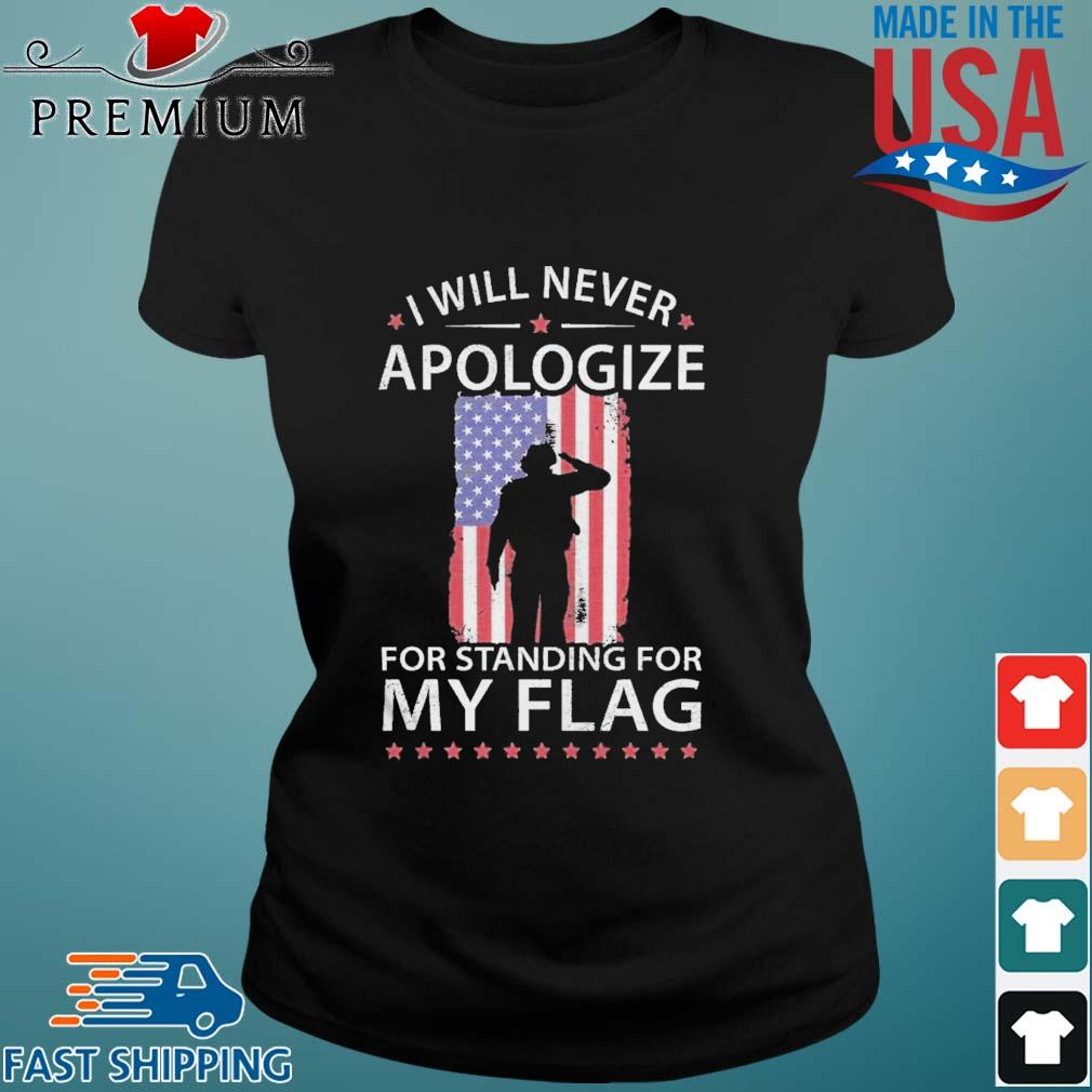 I Will Never Apologize For Standing For My Flag Shirt Ladies den