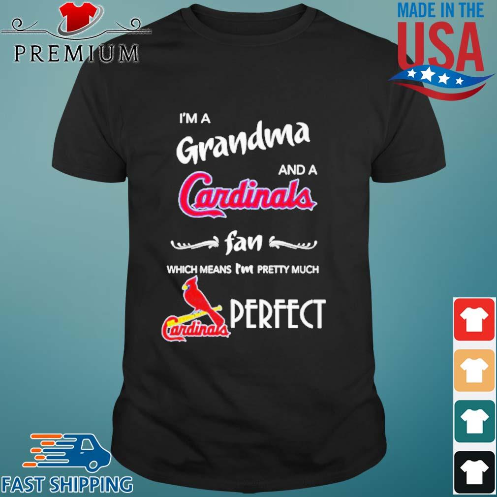 I'm a Grandma and a Cardinals fan which means I'm pretty much perfect shirt