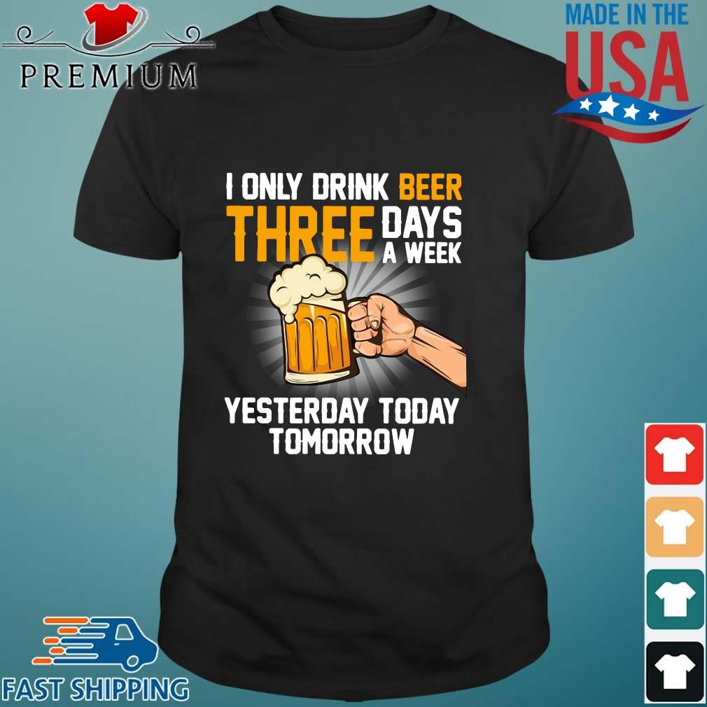 I only drink beer three days a week yesterday today tomorrow shirt