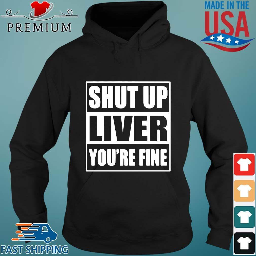 Shut up liver you're fine s Hoodie den