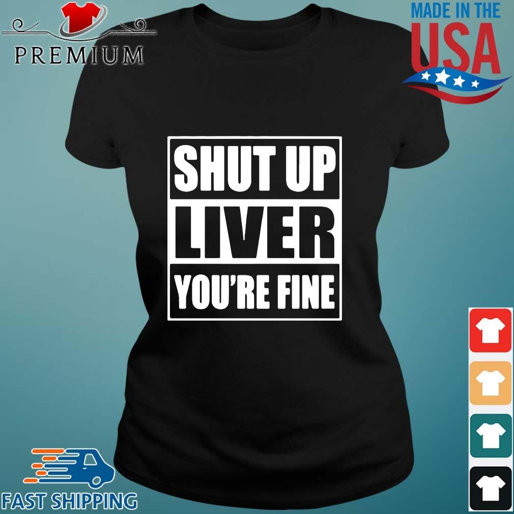 Shut up liver you're fine s Ladies den