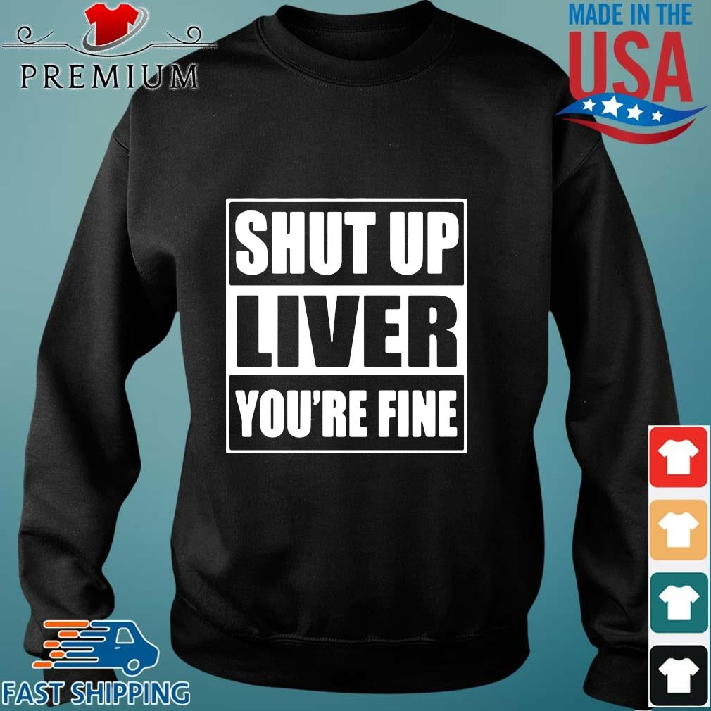 Shut up liver you're fine s Sweater den